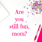 Are You Still Fun, Mom?