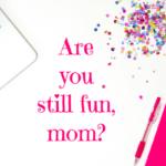 Are You Still Fun, Mom?