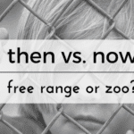 Then Versus Now: Free Range Or Zoo?
