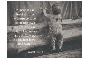 There is an instinct in a woman to love most her own child -and an instinct to make any child who needs her love, her own.